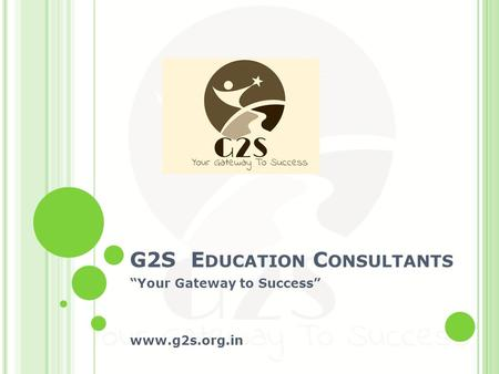 "G2S E DUCATION C ONSULTANTS ""Your Gateway to Success"" www.g2s.org.in."