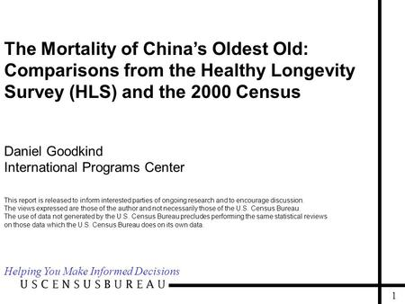 1 The Mortality of China's Oldest Old: Comparisons from the Healthy Longevity Survey (HLS) and the 2000 Census Daniel Goodkind International Programs.