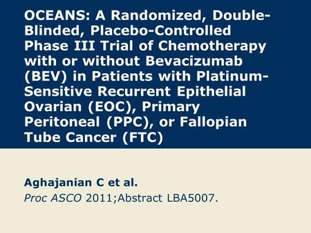 OCEANS: A Randomized, Double- Blinded, Placebo-Controlled Phase III Trial of Chemotherapy with or without Bevacizumab (BEV) in Patients with Platinum-