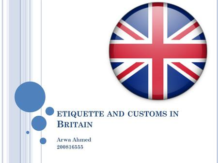 ETIQUETTE AND CUSTOMS IN B RITAIN Arwa Ahmed 200816555.