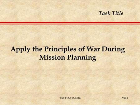 TSP 155-197-0010VG 1 Apply the Principles of War During Mission Planning Task Title.
