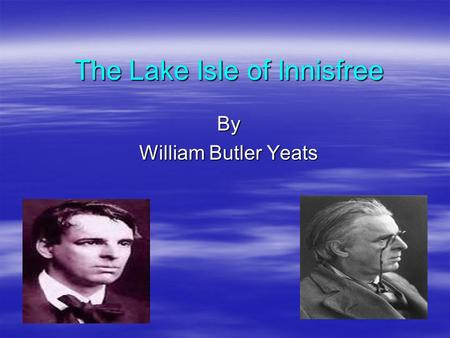 The Lake Isle of Innisfree By William Butler Yeats.