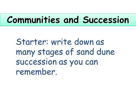 Communities and Succession Starter: write down as many stages of sand dune succession as you can remember.