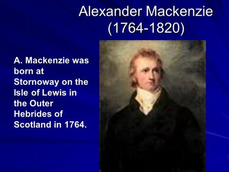 Alexander Mackenzie (1764-1820) A. Mackenzie was born at Stornoway on the Isle of Lewis in the Outer Hebrides of Scotland in 1764.