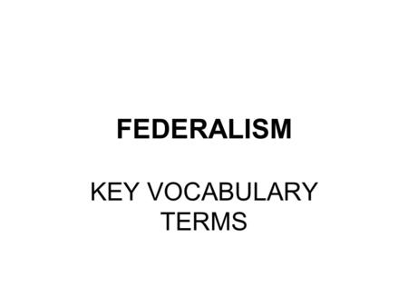 FEDERALISM KEY VOCABULARY TERMS. FEDERALISM a/k/a Federal System Constitutional Principle – 2 parts 1 st - Divide all government power between the 3 LEVELS.