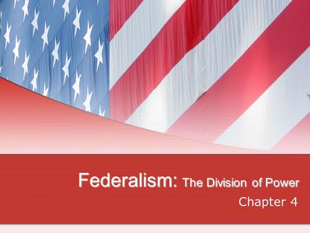 Federalism: The Division of Power Chapter 4,. Defining Federalism Why is Federalism So Important? Decentralizes our politics More opportunities for citizens.