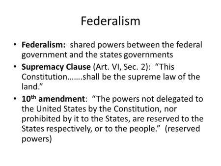 "Federalism Federalism: shared powers between the federal government and the states governments Supremacy Clause (Art. VI, Sec. 2): ""This Constitution…….shall."