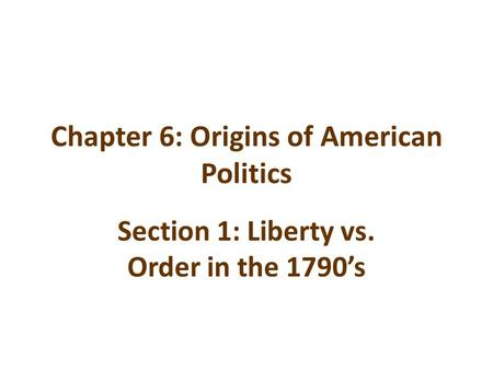 Chapter 6: Origins of American Politics Section 1: Liberty vs. Order in the 1790's.