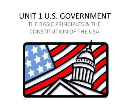 UNIT 1 U.S. GOVERNMENT THE BASIC PRINCIPLES & THE CONSTITUTION OF THE USA.