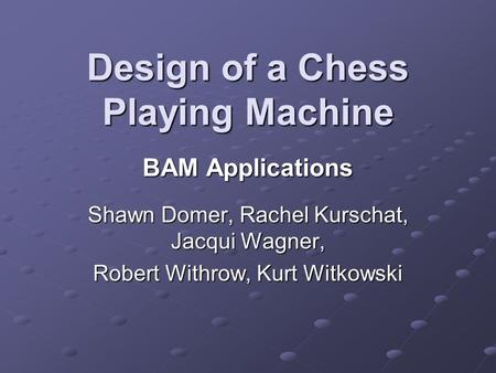 Design of a Chess Playing Machine BAM Applications Shawn Domer, Rachel Kurschat, Jacqui Wagner, Robert Withrow, Kurt Witkowski.