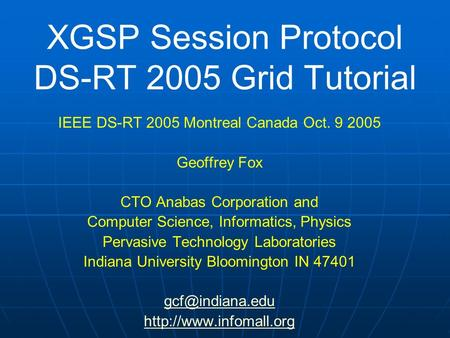 XGSP Session Protocol DS-RT 2005 Grid Tutorial IEEE DS-RT 2005 Montreal Canada Oct. 9 2005 Geoffrey Fox CTO Anabas Corporation and Computer Science, Informatics,