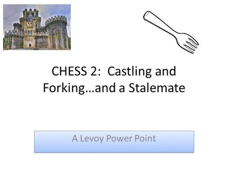 CHESS 2: Castling and Forking…and a Stalemate A Levoy Power Point.
