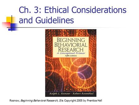 Rosnow, Beginning Behavioral Research, 5/e. Copyright 2005 by Prentice Hall Ch. 3: Ethical Considerations and Guidelines.