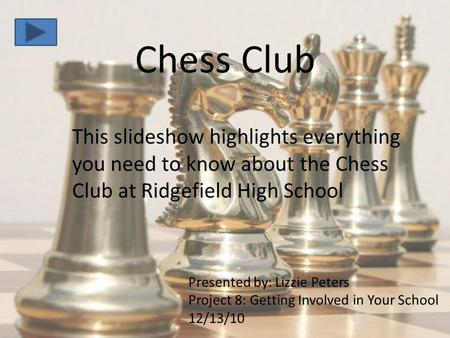 Chess Club This slideshow highlights everything you need to know about the Chess Club at Ridgefield High School Presented by: Lizzie Peters Project 8: