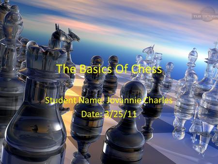 The Basics Of Chess Student Name: Jovannie Charles Date: 3/25/11.