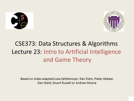 CSE373: Data Structures & Algorithms Lecture 23: Intro to Artificial Intelligence and Game Theory Based on slides adapted Luke Zettlemoyer, Dan Klein,