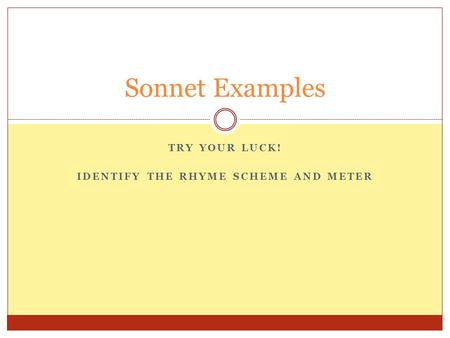 TRY YOUR LUCK! IDENTIFY THE RHYME SCHEME AND METER Sonnet Examples.