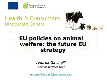 Health & Consumers Directorate General EU policies on animal welfare: the future EU strategy Andrea Gavinelli Animal Welfare Unit