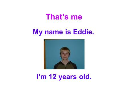 That's me My name is Eddie. I'm 12 years old.. My hobbies On Mondays I play computer games. On Tuesdays I play PlayStation games. On Wednesdays I play.