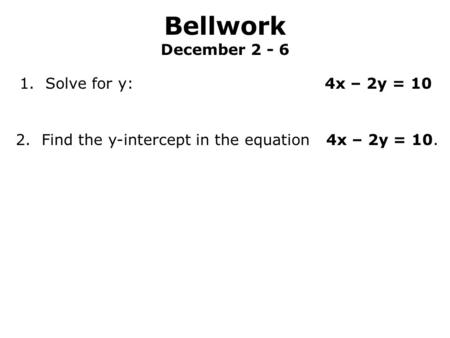 Bellwork December 2 - 6 1. Solve for y: 4x – 2y = 10 2. Find the y-intercept in the equation 4x – 2y = 10.