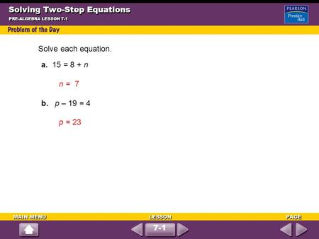 7-1 Solving Two-Step Equations PRE-ALGEBRA LESSON 7-1 Solve each equation. a. 15 = 8 + n n = 7 b. p – 19 = 4 p = 23.