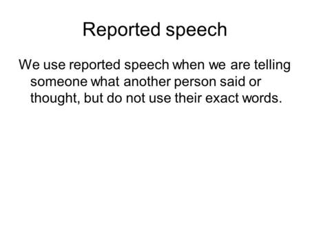 Reported speech We use reported speech when we are telling someone what another person said or thought, but do not use their exact words.