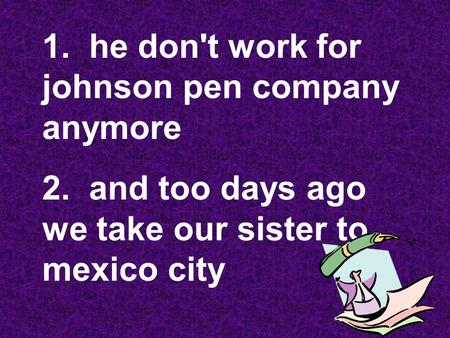 1. he don't work for johnson pen company anymore 2. and too days ago we take our sister to mexico city.