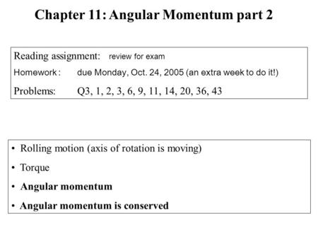 Rolling motion (axis of rotation is moving) Torque Angular momentum Angular momentum is conserved Chapter 11: Angular Momentum part 2 Reading assignment: