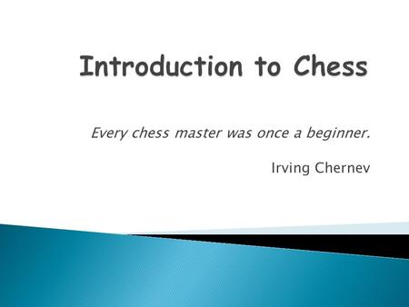 Every chess master was once a beginner. Irving Chernev