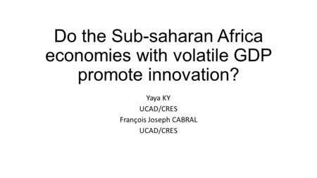 Do the Sub-saharan Africa economies with volatile GDP promote innovation? Yaya KY UCAD/CRES François Joseph CABRAL UCAD/CRES.