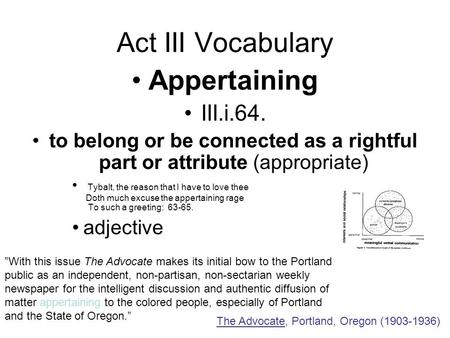 Act III Vocabulary Appertaining III.i.64. to belong or be connected as a rightful part or attribute (appropriate) Tybalt, the reason that I have to love.