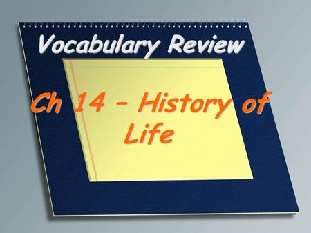 Vocabulary Review Ch 14 – History of Life. The scientific principle that living organisms come only from other living organisms Biogenesis.