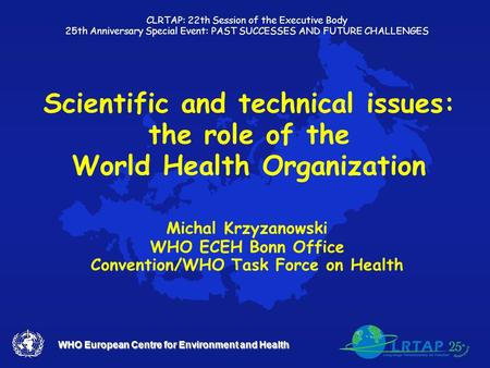 WHO European Centre for Environment and Health Scientific and technical issues: the role of the World Health Organization Michal Krzyzanowski WHO ECEH.