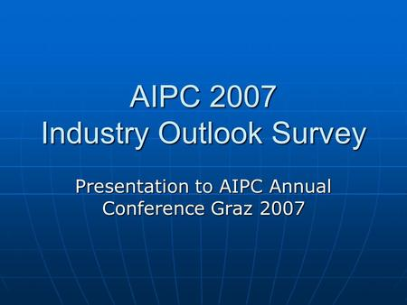 AIPC 2007 Industry Outlook Survey Presentation to AIPC Annual Conference Graz 2007.