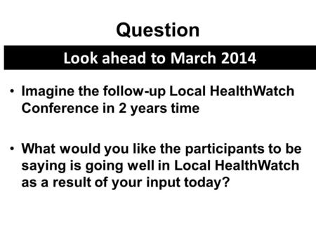 Question Imagine the follow-up Local HealthWatch Conference in 2 years time What would you like the participants to be saying is going well in Local HealthWatch.