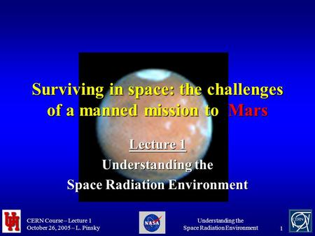 CERN Course – Lecture 1 October 26, 2005 – L. Pinsky Understanding the Space Radiation Environment 1 Surviving in space: the challenges of a manned mission.