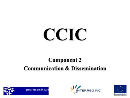 CCIC Component 2 Communication & Dissemination. The Team in Eindhoven Tieke VeuskensEindhoven –T: 0031402382284E :