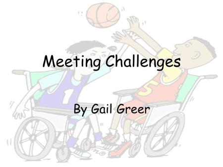 Meeting Challenges By Gail Greer. Unit Summary This unit discusses challenges people face and how they overcome them. Students will create a unit project,