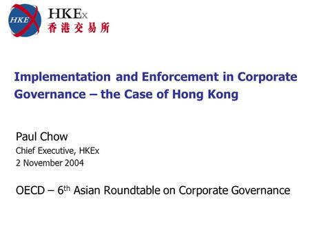 Implementation and Enforcement in Corporate Governance – the Case of Hong Kong Paul Chow Chief Executive, HKEx 2 November 2004 OECD – 6 th Asian Roundtable.