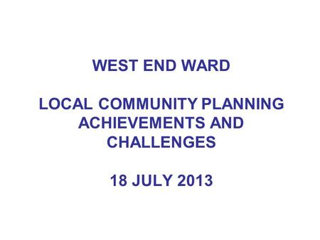 WEST END WARD LOCAL COMMUNITY PLANNING ACHIEVEMENTS AND CHALLENGES 18 JULY 2013.