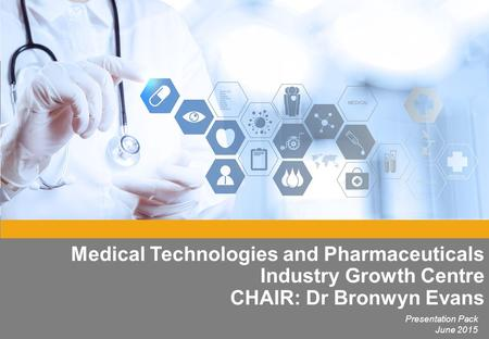 Medical Technologies and Pharmaceuticals Industry Growth Centre CHAIR: Dr Bronwyn Evans Presentation Pack June 2015.