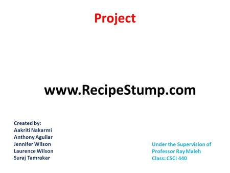 Project www.RecipeStump.com Created by: Aakriti Nakarmi Anthony Aguilar Jennifer Wilson Laurence Wilson Suraj Tamrakar Under the Supervision of Professor.