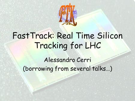 1 FastTrack: Real Time Silicon Tracking for LHC Alessandro Cerri (borrowing from several talks…)