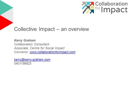 Collective Impact – an overview Kerry Graham Collaboration Consultant Associate, Centre for Social Impact Convenor, www.collaborationforimpact.comwww.collaborationforimpact.com.