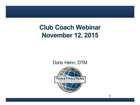 Club Coach Webinar November 12, 2015 Doris Henn, DTM 1.