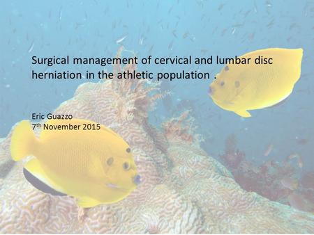 Surgical management of cervical and lumbar disc herniation in the athletic population. Eric Guazzo 7 th November 2015.