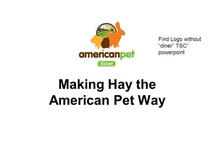 "Making Hay the American Pet Way Find Logo without ""diner"" TSC"" powerpoint."