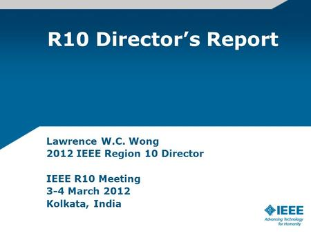 R10 Director's Report Lawrence W.C. Wong 2012 IEEE Region 10 Director IEEE R10 Meeting 3-4 March 2012 Kolkata, India.