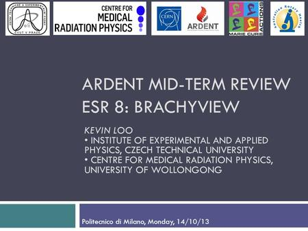 ARDENT MID-TERM REVIEW ESR 8: BRACHYVIEW KEVIN LOO INSTITUTE OF EXPERIMENTAL AND APPLIED PHYSICS, CZECH TECHNICAL UNIVERSITY CENTRE FOR MEDICAL RADIATION.