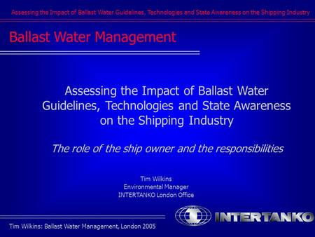 Assessing the Impact of Ballast Water Guidelines, Technologies and State Awareness on the Shipping Industry Tim Wilkins: Ballast Water Management, London.